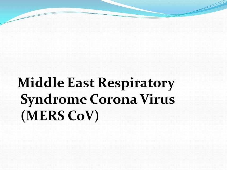 Middle East Respiratory Syndrome Corona Virus (MERS CoV)