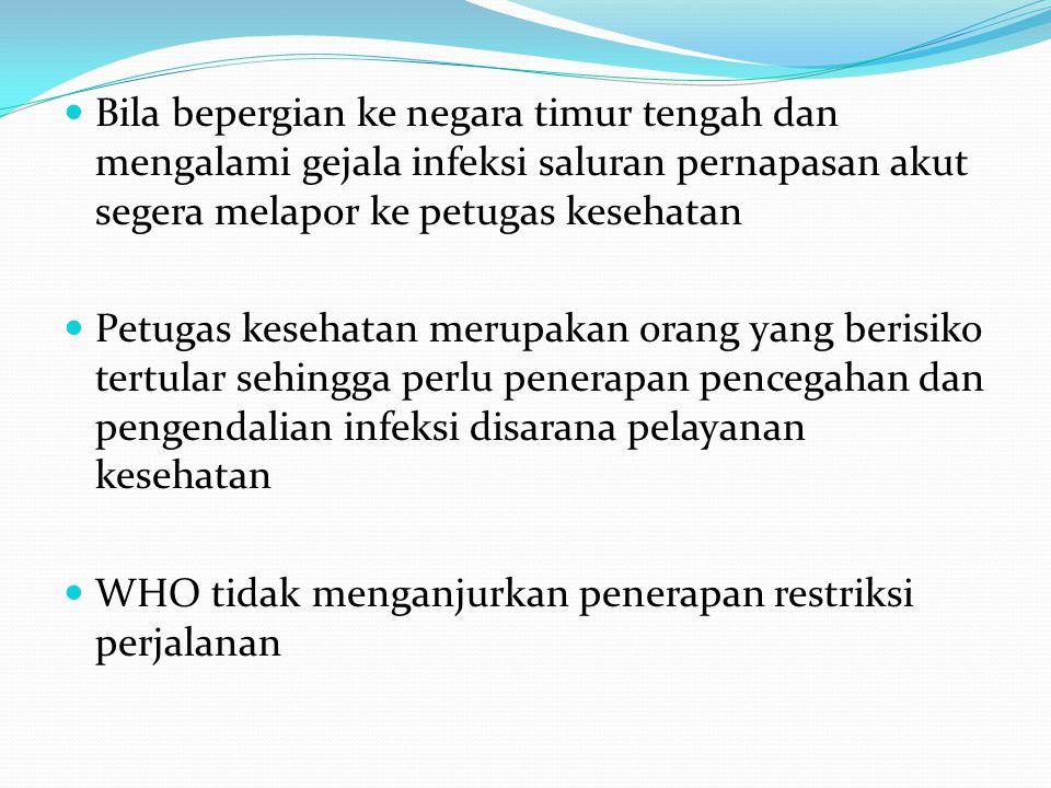  Bila bepergian ke negara timur tengah dan mengalami gejala infeksi saluran pernapasan akut segera melapor ke petugas kesehatan  Petugas kesehatan m