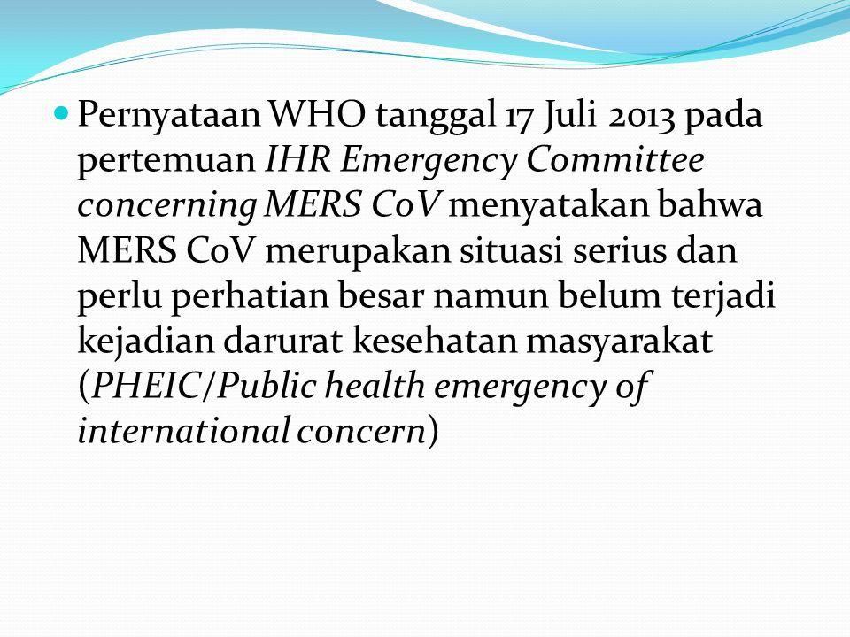  Pernyataan WHO tanggal 17 Juli 2013 pada pertemuan IHR Emergency Committee concerning MERS CoV menyatakan bahwa MERS CoV merupakan situasi serius da