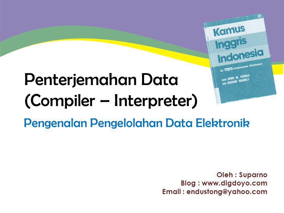 Oleh : Suparno Blog : www.digdoyo.com Email : endustong@yahoo.com Penterjemahan Data (Compiler – Interpreter) Pengenalan Pengelolahan Data Elektronik
