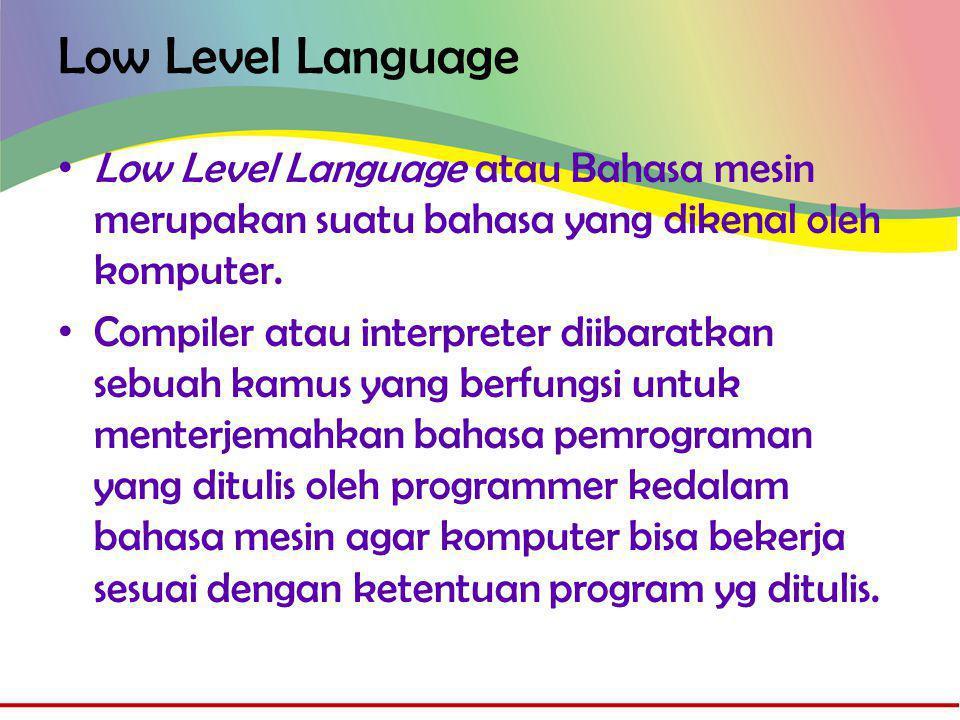 Low Level Language • Komputer adalah seperangkat alat elektronik, komputer bekerja berdasarkan pulsa-pulsa elektronik yang hanya memiliki 2 kondisi, yaitu ON dan OFF atau angka 0 dan 1 • Jadi untuk menggerakkan komputer agar bisa bekerja, dituntut untuk mengetahui kombinasi kerja dari ON dan OFF.