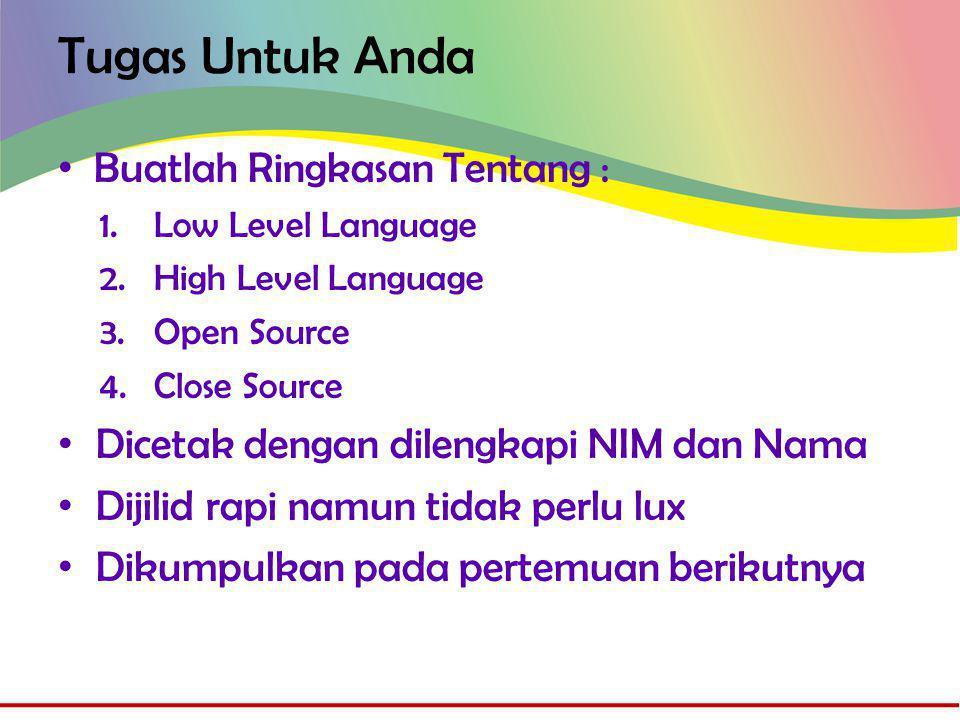 Tugas Untuk Anda • Buatlah Ringkasan Tentang : 1.Low Level Language 2.High Level Language 3.Open Source 4.Close Source • Dicetak dengan dilengkapi NIM dan Nama • Dijilid rapi namun tidak perlu lux • Dikumpulkan pada pertemuan berikutnya
