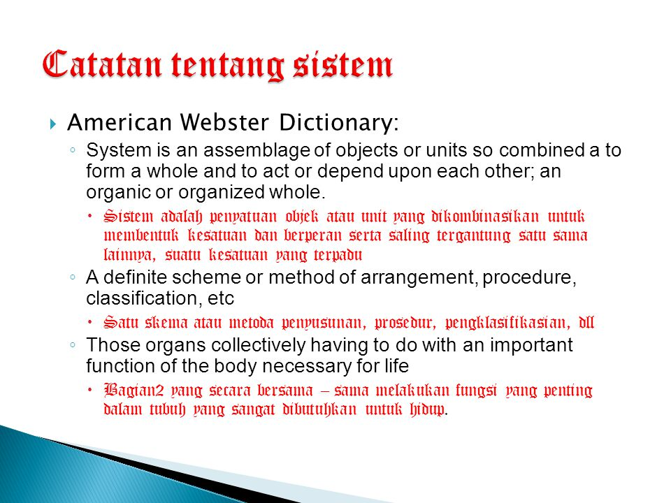  American Webster Dictionary: ◦ System is an assemblage of objects or units so combined a to form a whole and to act or depend upon each other; an or