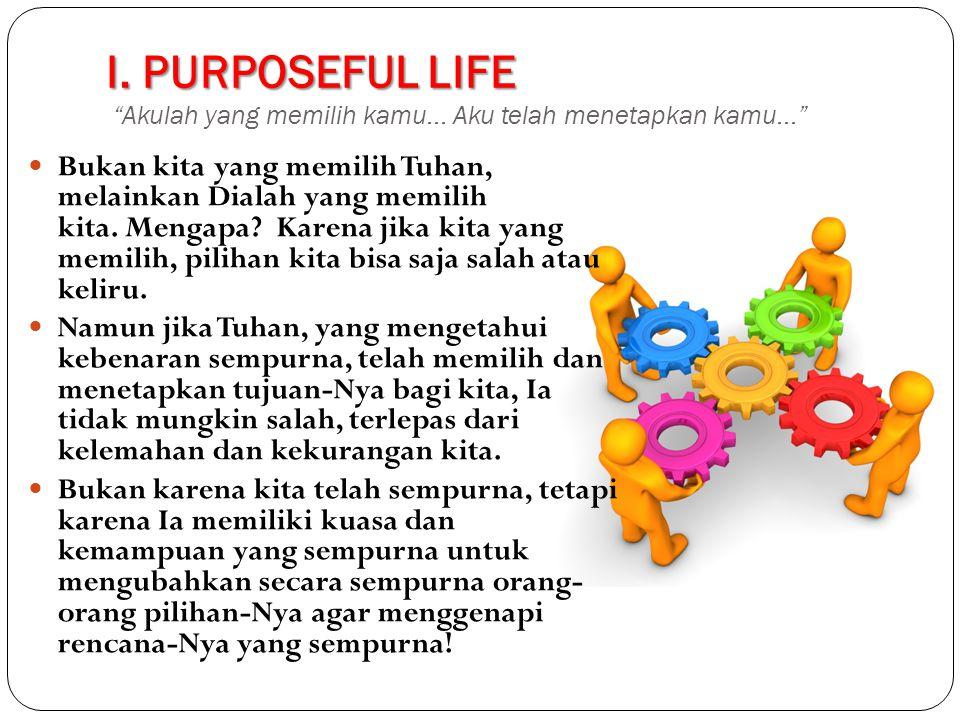 I.PURPOSEFUL LIFE I. PURPOSEFUL LIFE Akulah yang memilih kamu...