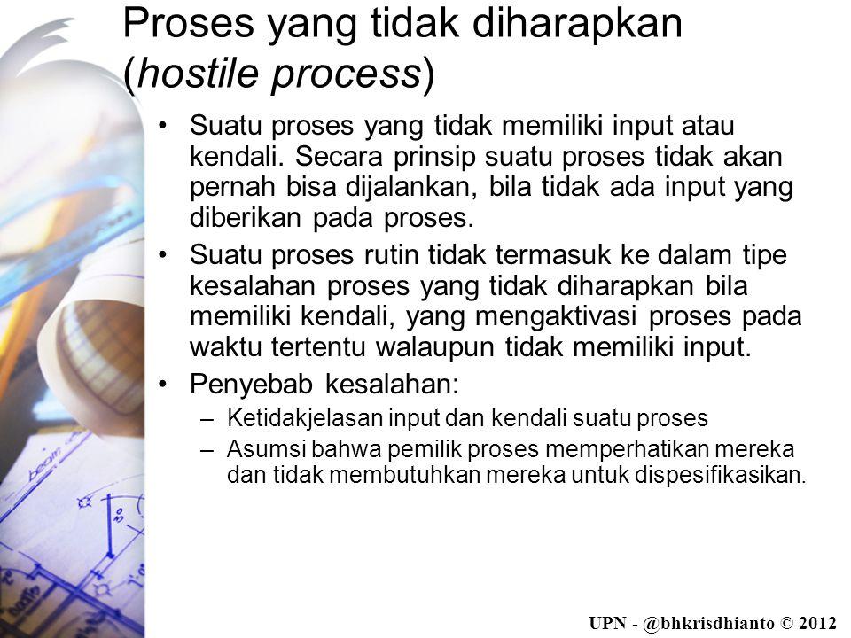 UPN - @bhkrisdhianto © 2012 Proses yang tidak diharapkan (hostile process) •Suatu proses yang tidak memiliki input atau kendali.