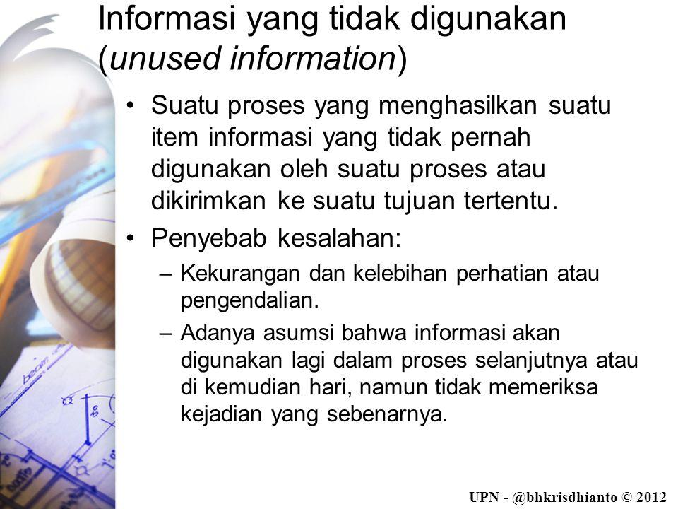 UPN - @bhkrisdhianto © 2012 Informasi yang tidak digunakan (unused information) •Suatu proses yang menghasilkan suatu item informasi yang tidak pernah digunakan oleh suatu proses atau dikirimkan ke suatu tujuan tertentu.