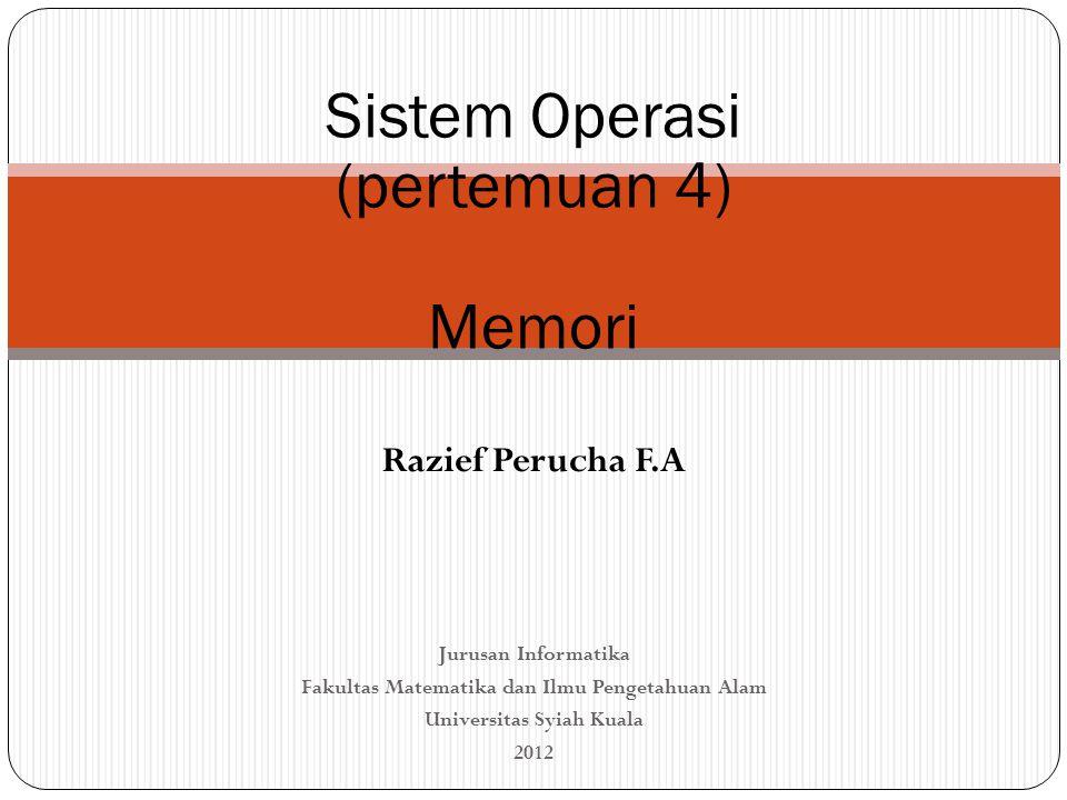 Sistem Operasi (pertemuan 4) Memori Razief Perucha F.A Jurusan Informatika Fakultas Matematika dan Ilmu Pengetahuan Alam Universitas Syiah Kuala 2012