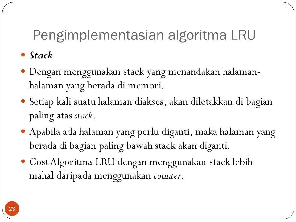 Pengimplementasian algoritma LRU 23  Stack  Dengan menggunakan stack yang menandakan halaman- halaman yang berada di memori.  Setiap kali suatu hal