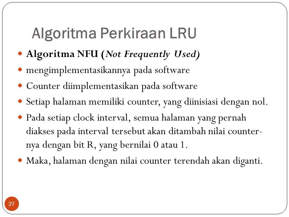 Algoritma Perkiraan LRU 27  Algoritma NFU (Not Frequently Used)  mengimplementasikannya pada software  Counter diimplementasikan pada software  Se