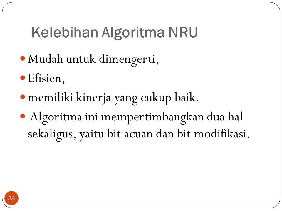 Kelebihan Algoritma NRU 38  Mudah untuk dimengerti,  Efisien,  memiliki kinerja yang cukup baik.  Algoritma ini mempertimbangkan dua hal sekaligus