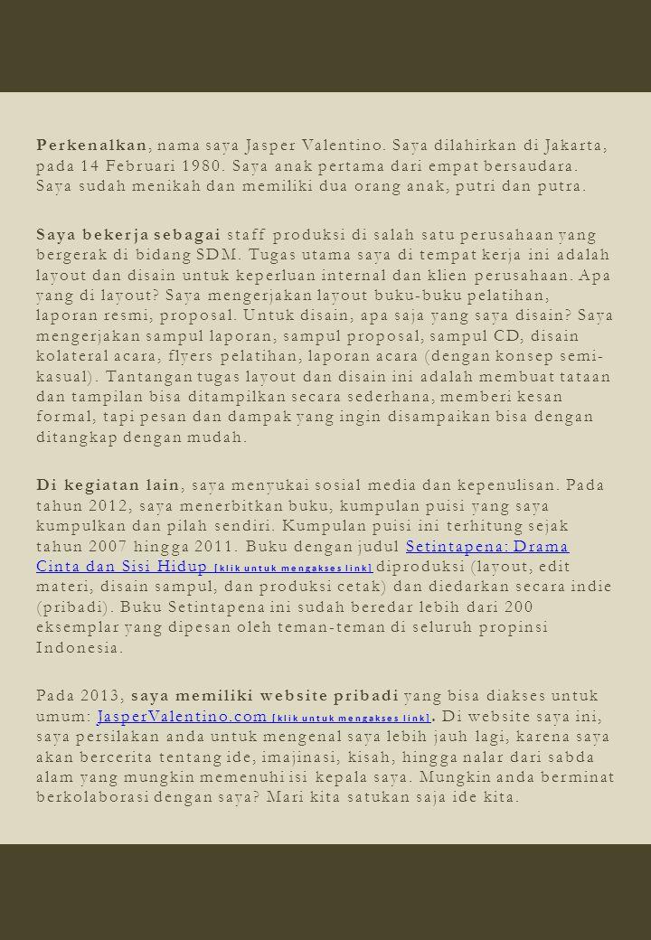 Perkenalkan, nama saya Jasper Valentino. Saya dilahirkan di Jakarta, pada 14 Februari 1980. Saya anak pertama dari empat bersaudara. Saya sudah menika