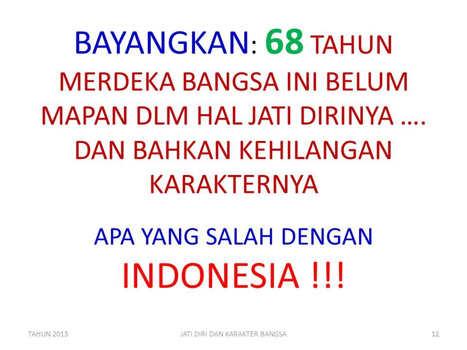 BAYANGKAN : 68 TAHUN MERDEKA BANGSA INI BELUM MAPAN DLM HAL JATI DIRINYA …. DAN BAHKAN KEHILANGAN KARAKTERNYA APA YANG SALAH DENGAN INDONESIA !!! TAHU