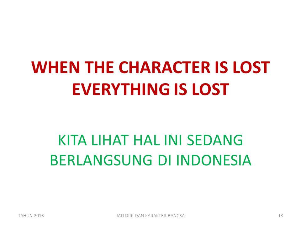 WHEN THE CHARACTER IS LOST EVERYTHING IS LOST KITA LIHAT HAL INI SEDANG BERLANGSUNG DI INDONESIA TAHUN 201313JATI DIRI DAN KARAKTER BANGSA