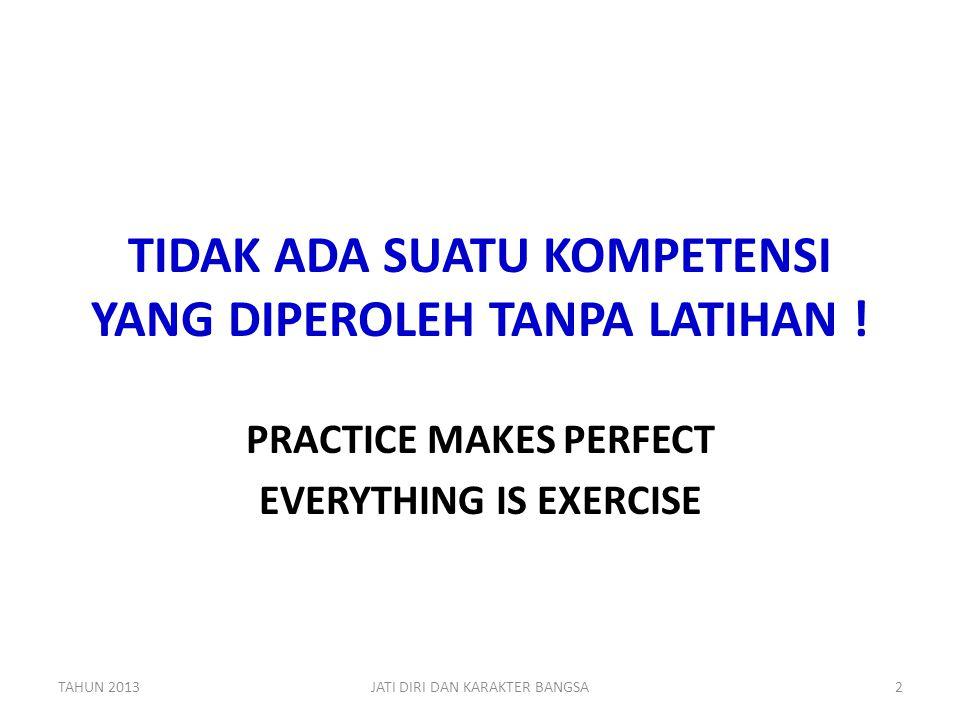 TIDAK ADA SUATU KOMPETENSI YANG DIPEROLEH TANPA LATIHAN ! PRACTICE MAKES PERFECT EVERYTHING IS EXERCISE TAHUN 2013JATI DIRI DAN KARAKTER BANGSA2