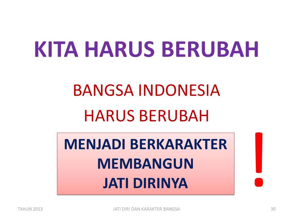 KITA HARUS BERUBAH BANGSA INDONESIA HARUS BERUBAH TAHUN 2013JATI DIRI DAN KARAKTER BANGSA30 MENJADI BERKARAKTER MEMBANGUN JATI DIRINYA MENJADI BERKARA