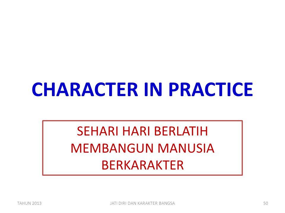 CHARACTER IN PRACTICE SEHARI HARI BERLATIH MEMBANGUN MANUSIA BERKARAKTER TAHUN 2013JATI DIRI DAN KARAKTER BANGSA50