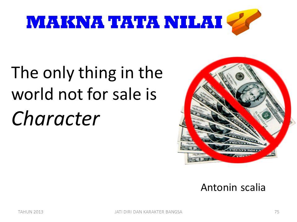 MAKNA TATA NILAI The only thing in the world not for sale is Character Antonin scalia TAHUN 2013JATI DIRI DAN KARAKTER BANGSA75