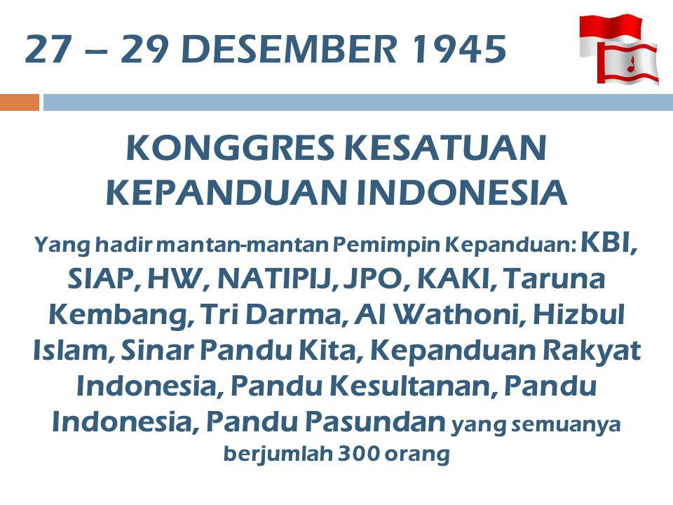 27 – 29 DESEMBER 1945 KONGGRES KESATUAN KEPANDUAN INDONESIA Yang hadir mantan-mantan Pemimpin Kepanduan: KBI, SIAP, HW, NATIPIJ, JPO, KAKI, Taruna Kem
