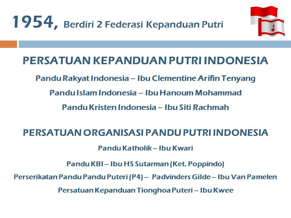 1954, Berdiri 2 Federasi Kepanduan Putri PERSATUAN KEPANDUAN PUTRI INDONESIA Pandu Rakyat Indonesia – Ibu Clementine Arifin Tenyang Pandu Islam Indone