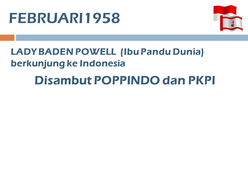 FEBRUARI1958 LADY BADEN POWELL (Ibu Pandu Dunia) berkunjung ke Indonesia 3 KEPANDUAN PUTRI BELUM MASUK FEDERASI 1.Kepanduan Rakyat Indonesia 2.Kepanduan Anak Marhaen 3.Pandu Surya Wirawan Disambut POPPINDO dan PKPI
