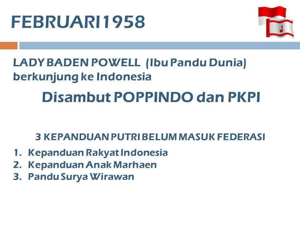 FEBRUARI1958 LADY BADEN POWELL (Ibu Pandu Dunia) berkunjung ke Indonesia 3 KEPANDUAN PUTRI BELUM MASUK FEDERASI 1.Kepanduan Rakyat Indonesia 2.Kepandu