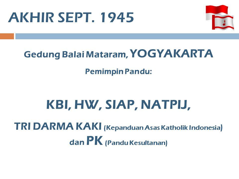 AKHIR SEPT. 1945 Gedung Balai Mataram, YOGYAKARTA Pemimpin Pandu: KBI, HW, SIAP, NATPIJ, TRI DARMA KAKI (Kepanduan Asas Katholik Indonesia ) dan PK (P
