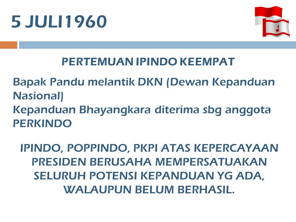 5 JULI1960 PERTEMUAN IPINDO KEEMPAT Bapak Pandu melantik DKN (Dewan Kepanduan Nasional) Kepanduan Bhayangkara diterima sbg anggota PERKINDO IPINDO, PO