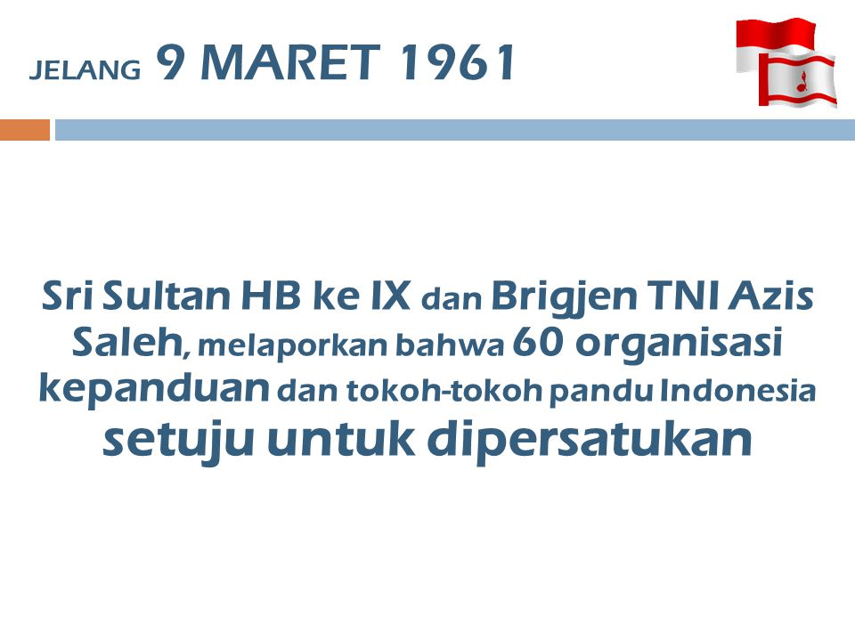 9 MARET 1961 PUKUL 22.00 : Tokoh pandu dikumpulkan di Istana Negara Bung Karno pidato tentang pentingnya persatuan dan kesatuan dalam pendidikan.