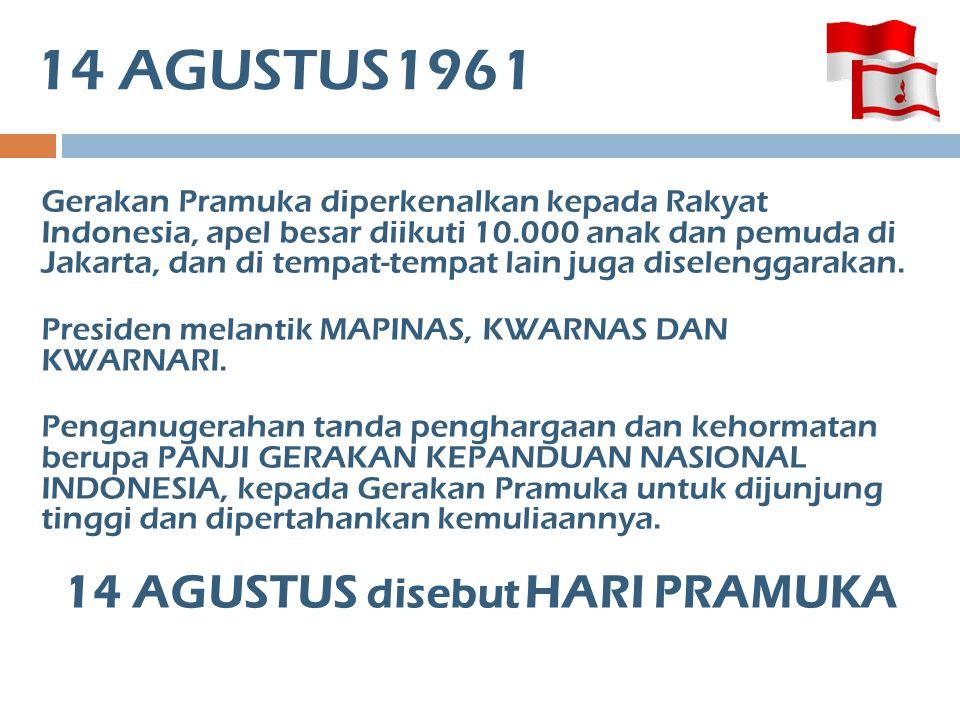 14 AGUSTUS1961 Gerakan Pramuka diperkenalkan kepada Rakyat Indonesia, apel besar diikuti 10.000 anak dan pemuda di Jakarta, dan di tempat-tempat lain
