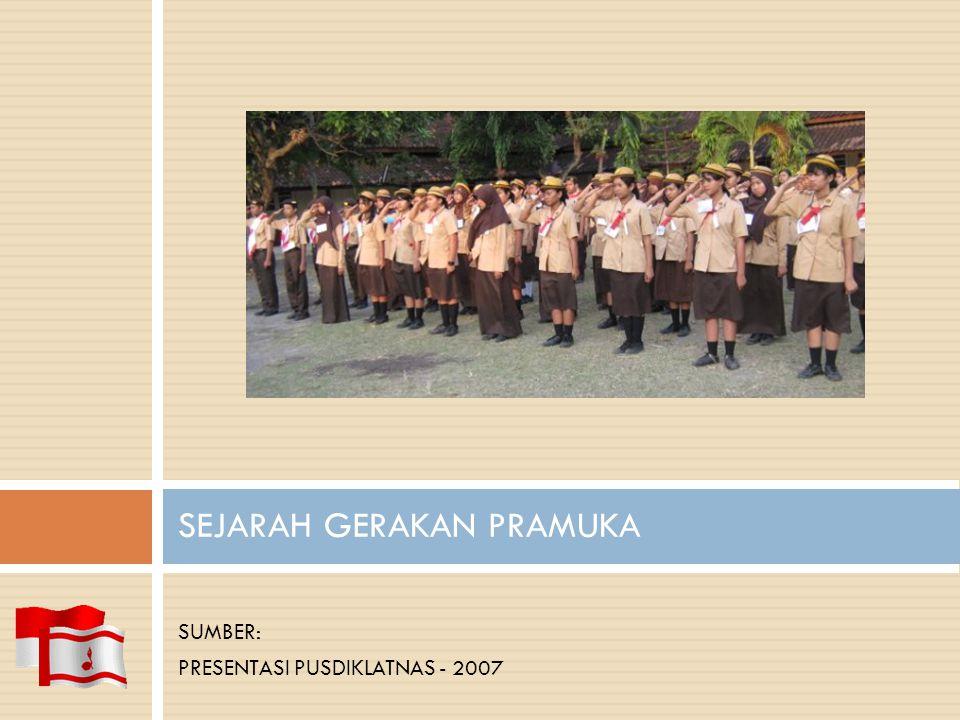 SEJARAH GERAKAN PRAMUKA SUMBER: PRESENTASI PUSDIKLATNAS - 2007
