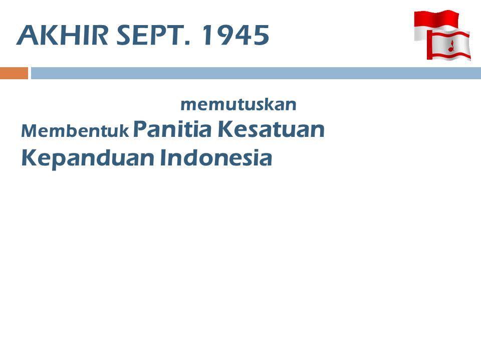 AKHIR SEPT. 1945 memutuskan Membentuk Panitia Kesatuan Kepanduan Indonesia