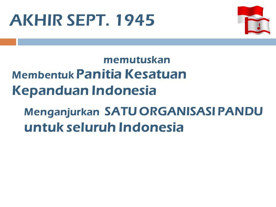AKHIR SEPT. 1945 memutuskan Membentuk Panitia Kesatuan Kepanduan Indonesia Menganjurkan SATU ORGANISASI PANDU untuk seluruh Indonesia