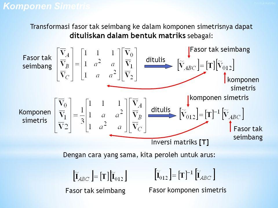 Transformasi fasor tak seimbang ke dalam komponen simetrisnya dapat dituliskan dalam bentuk matriks sebagai: Dengan cara yang sama, kita peroleh untuk arus: Fasor tak seimbang Fasor komponen simetris komponen simetris Komponen simetris Fasor tak seimbang ditulis Komponen Simetris Fasor tak seimbang komponen simetris Inversi matriks [T]