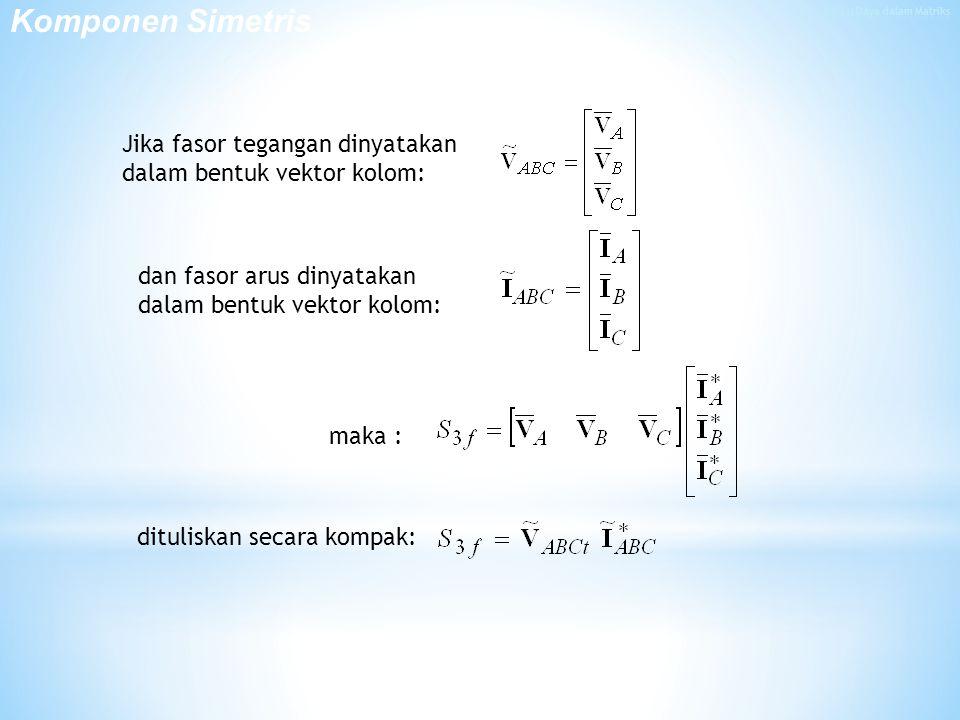 maka : Jika fasor tegangan dinyatakan dalam bentuk vektor kolom: dan fasor arus dinyatakan dalam bentuk vektor kolom: dituliskan secara kompak: Komponen Simetris
