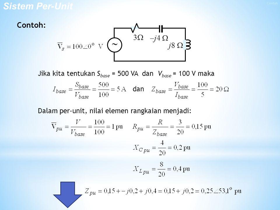 Contoh: 3   j4  j8   Jika kita tentukan S base = 500 VA dan V base = 100 V maka dan Dalam per-unit, nilai elemen rangkaian menjadi: Sistem Per-Unit