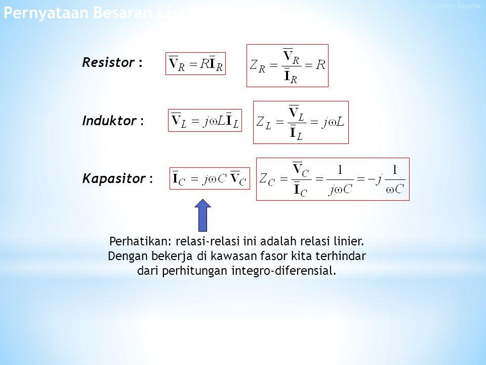 Resistor : Induktor : Kapasitor : Perhatikan: relasi-relasi ini adalah relasi linier.