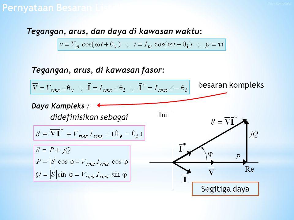 Tegangan, arus, di kawasan fasor: Tegangan, arus, dan daya di kawasan waktu: besaran kompleks Daya Kompleks : Re Im  P jQ Segitiga daya Pernyataan Besaran Listrik didefinisikan sebagai