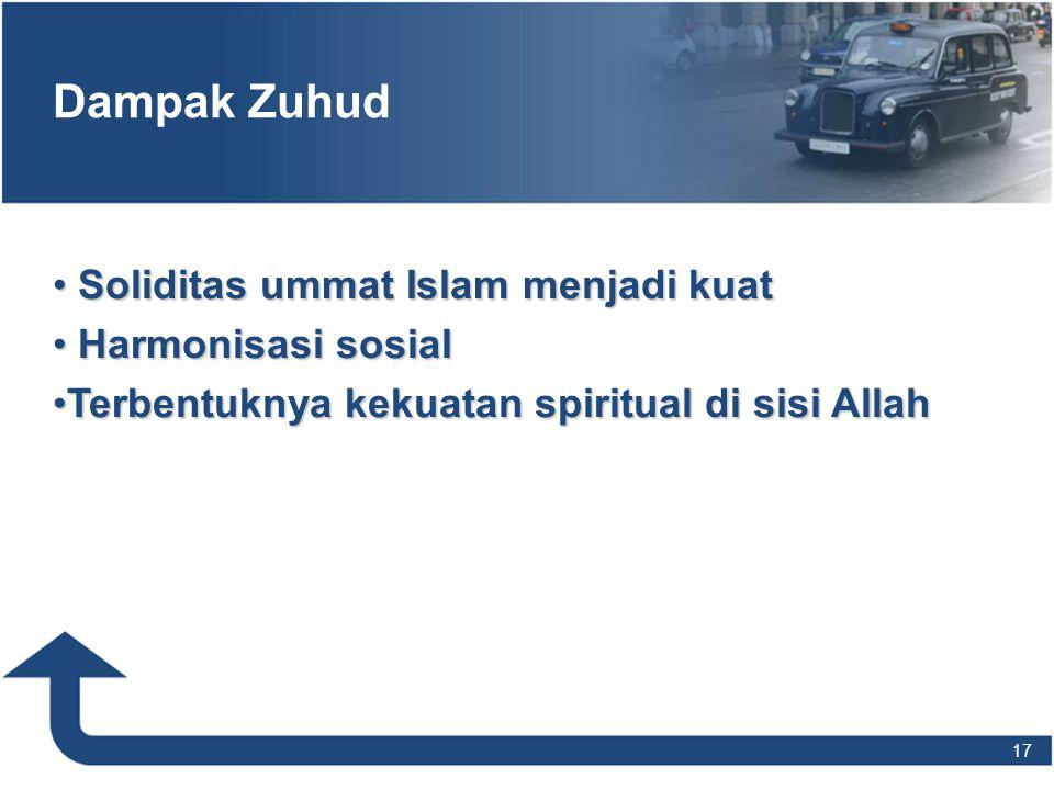 Dampak Zuhud • Soliditas ummat Islam menjadi kuat • Harmonisasi sosial •Terbentuknya kekuatan spiritual di sisi Allah 17