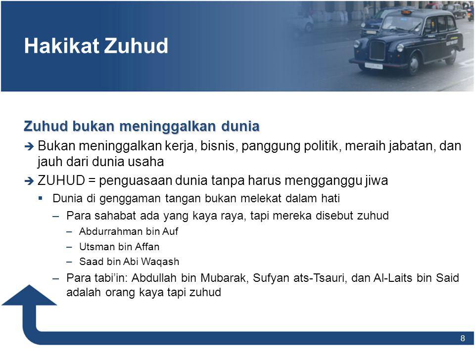 Hakikat Zuhud Zuhud bukan meninggalkan dunia  Bukan meninggalkan kerja, bisnis, panggung politik, meraih jabatan, dan jauh dari dunia usaha  ZUHUD =