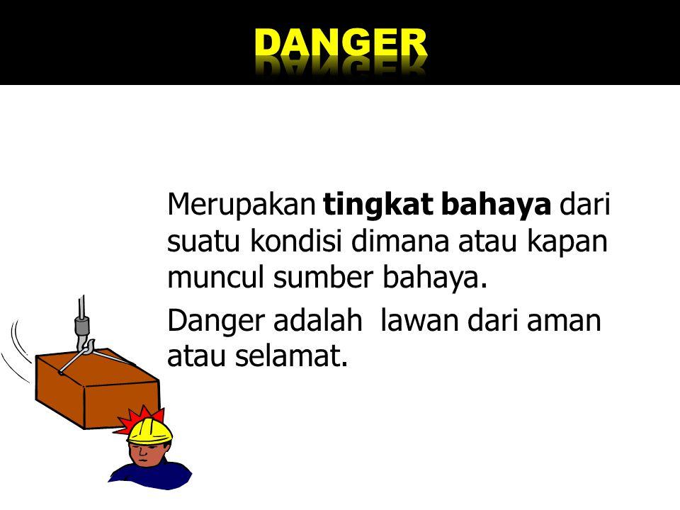 Merupakan tingkat bahaya dari suatu kondisi dimana atau kapan muncul sumber bahaya. Danger adalah lawan dari aman atau selamat.