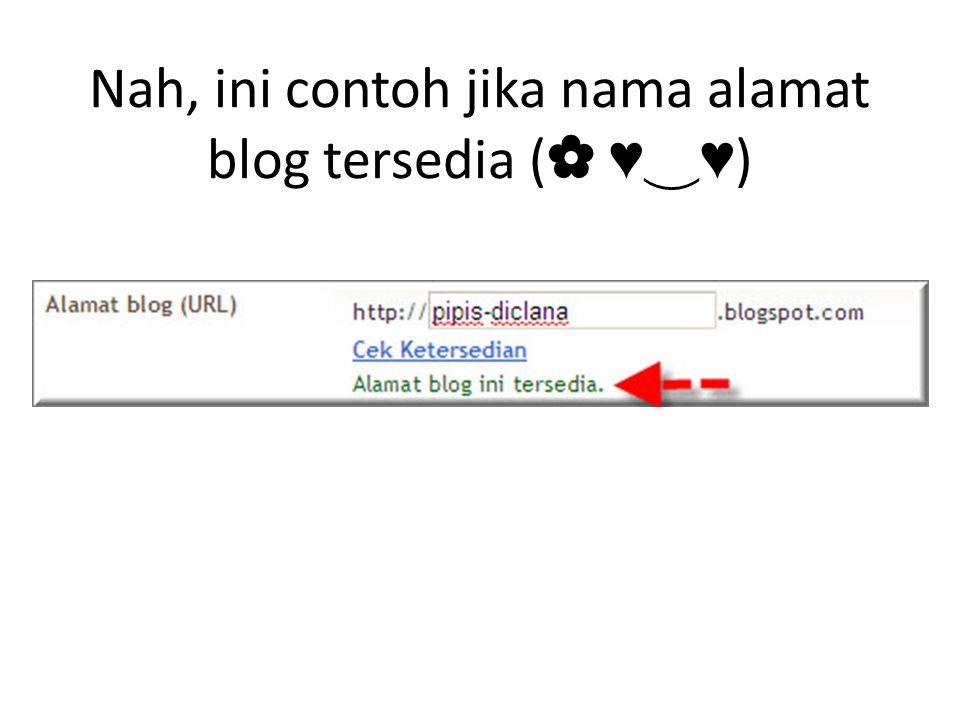 Nah, ini contoh jika nama alamat blog tersedia ( ✿ ♥ ‿ ♥ )