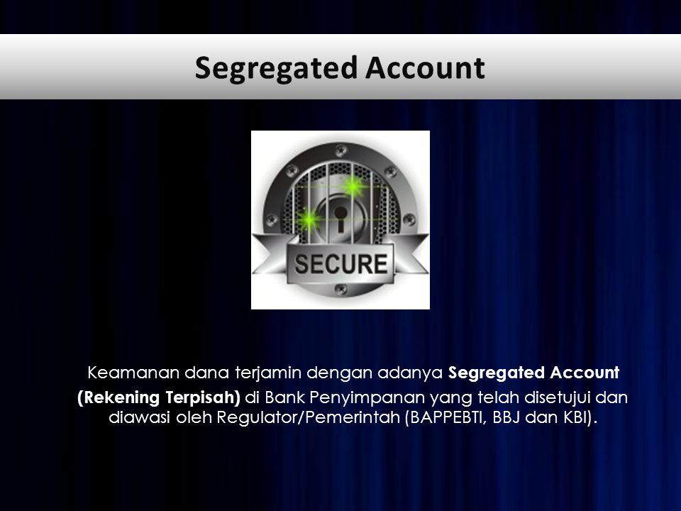 Keamanan dana terjamin dengan adanya Segregated Account (Rekening Terpisah) di Bank Penyimpanan yang telah disetujui dan diawasi oleh Regulator/Pemerintah (BAPPEBTI, BBJ dan KBI).