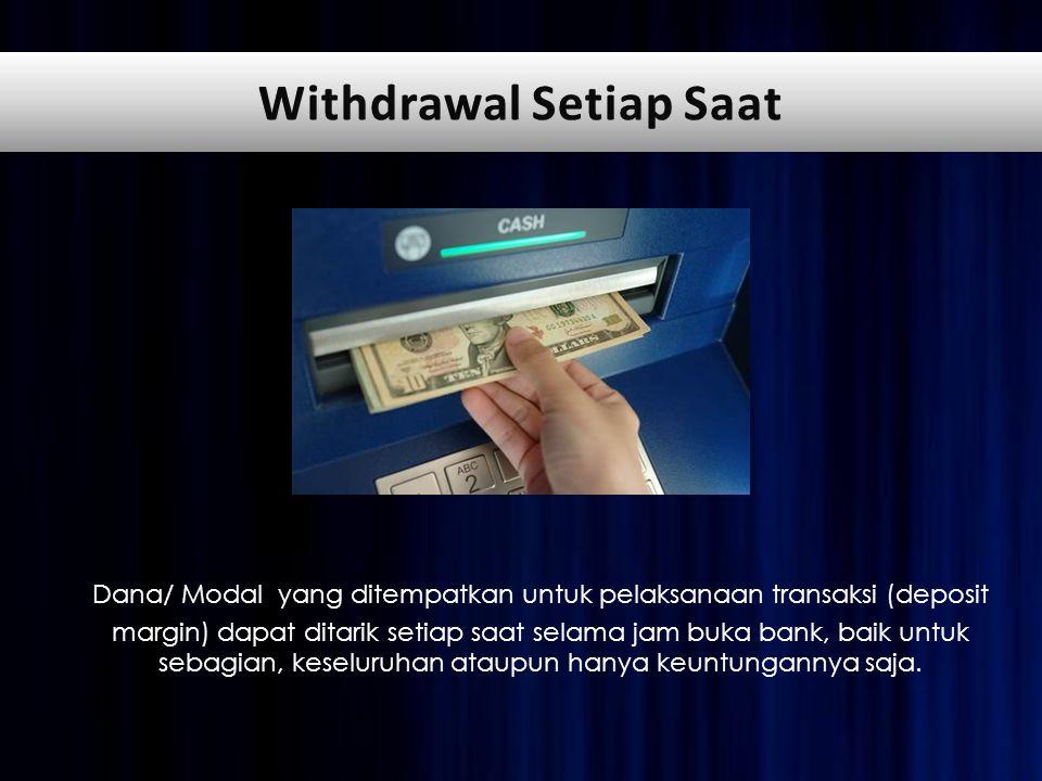 Dana/ Modal yang ditempatkan untuk pelaksanaan transaksi (deposit margin) dapat ditarik setiap saat selama jam buka bank, baik untuk sebagian, keseluruhan ataupun hanya keuntungannya saja.
