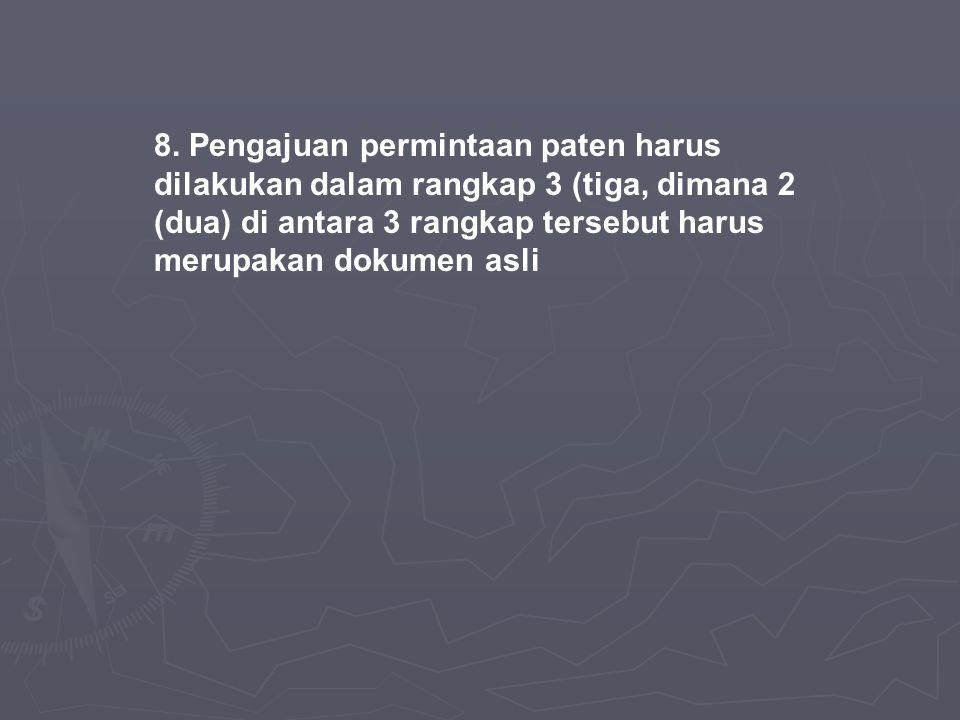 8. Pengajuan permintaan paten harus dilakukan dalam rangkap 3 (tiga, dimana 2 (dua) di antara 3 rangkap tersebut harus merupakan dokumen asli