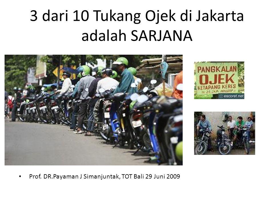 3 dari 10 Tukang Ojek di Jakarta adalah SARJANA • Prof. DR.Payaman J Simanjuntak, TOT Bali 29 Juni 2009