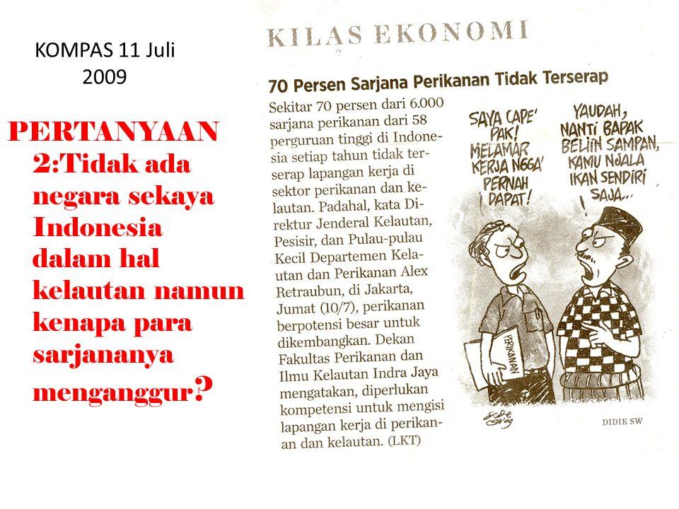 KOMPAS 11 Juli 2009 PERTANYAAN 2:Tidak ada negara sekaya Indonesia dalam hal kelautan namun kenapa para sarjananya menganggur ?