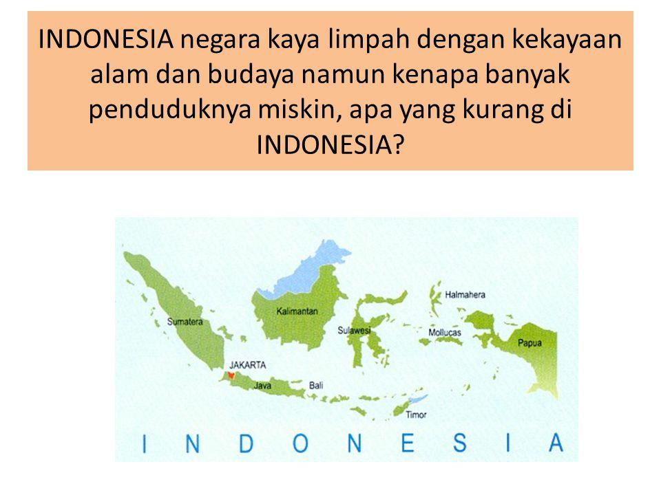 INDONESIA negara kaya limpah dengan kekayaan alam dan budaya namun kenapa banyak penduduknya miskin, apa yang kurang di INDONESIA?