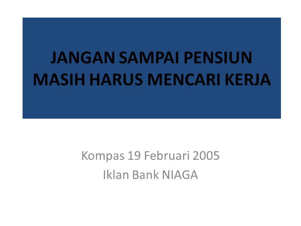 JANGAN SAMPAI PENSIUN MASIH HARUS MENCARI KERJA Kompas 19 Februari 2005 Iklan Bank NIAGA