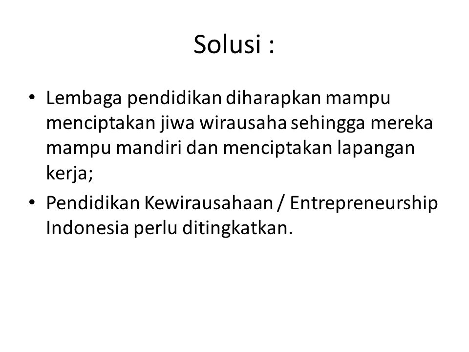 Solusi : • Lembaga pendidikan diharapkan mampu menciptakan jiwa wirausaha sehingga mereka mampu mandiri dan menciptakan lapangan kerja; • Pendidikan K