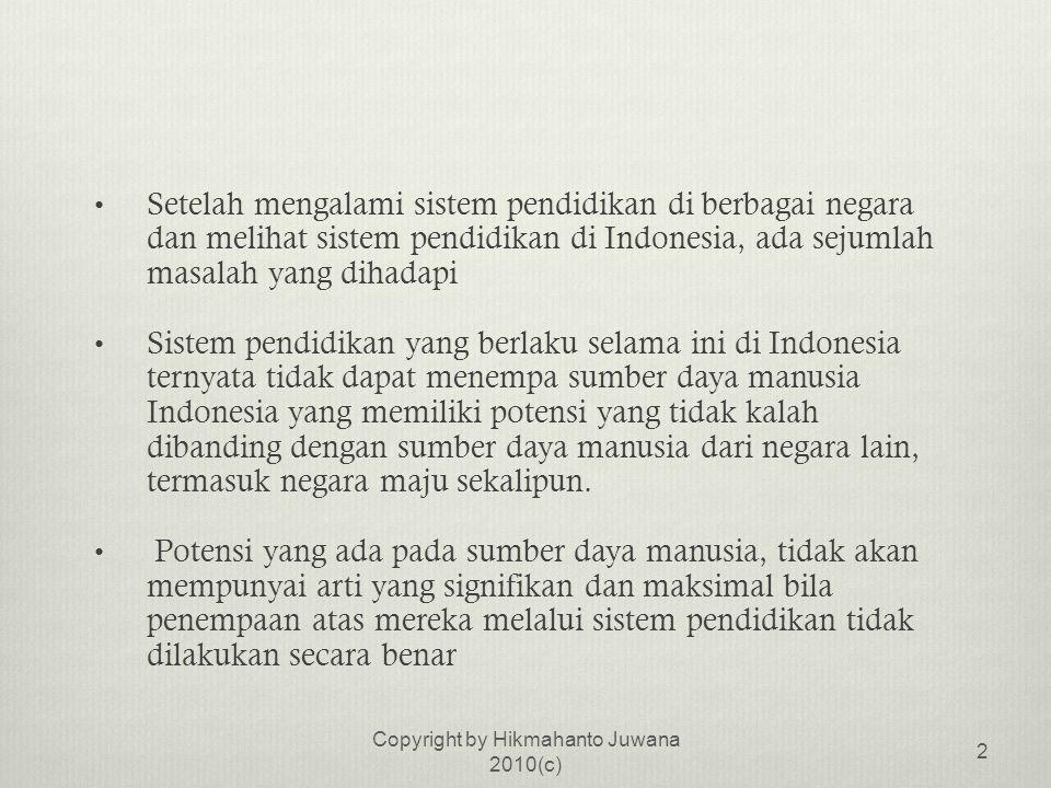 • Setelah mengalami sistem pendidikan di berbagai negara dan melihat sistem pendidikan di Indonesia, ada sejumlah masalah yang dihadapi • Sistem pendidikan yang berlaku selama ini di Indonesia ternyata tidak dapat menempa sumber daya manusia Indonesia yang memiliki potensi yang tidak kalah dibanding dengan sumber daya manusia dari negara lain, termasuk negara maju sekalipun.